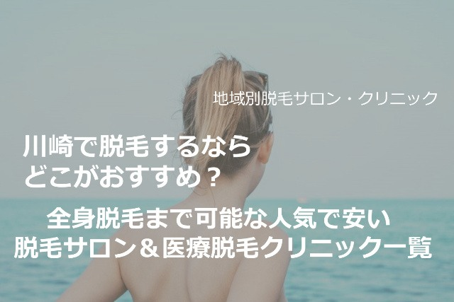 川崎で脱毛するならどこがおすすめ?全身脱毛まで可能な人気で安い脱毛サロン&医療脱毛クリニック一覧