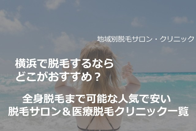 横浜で脱毛するならどこがおすすめ?全身脱毛まで可能な人気で安い脱毛サロン&医療脱毛クリニック一覧